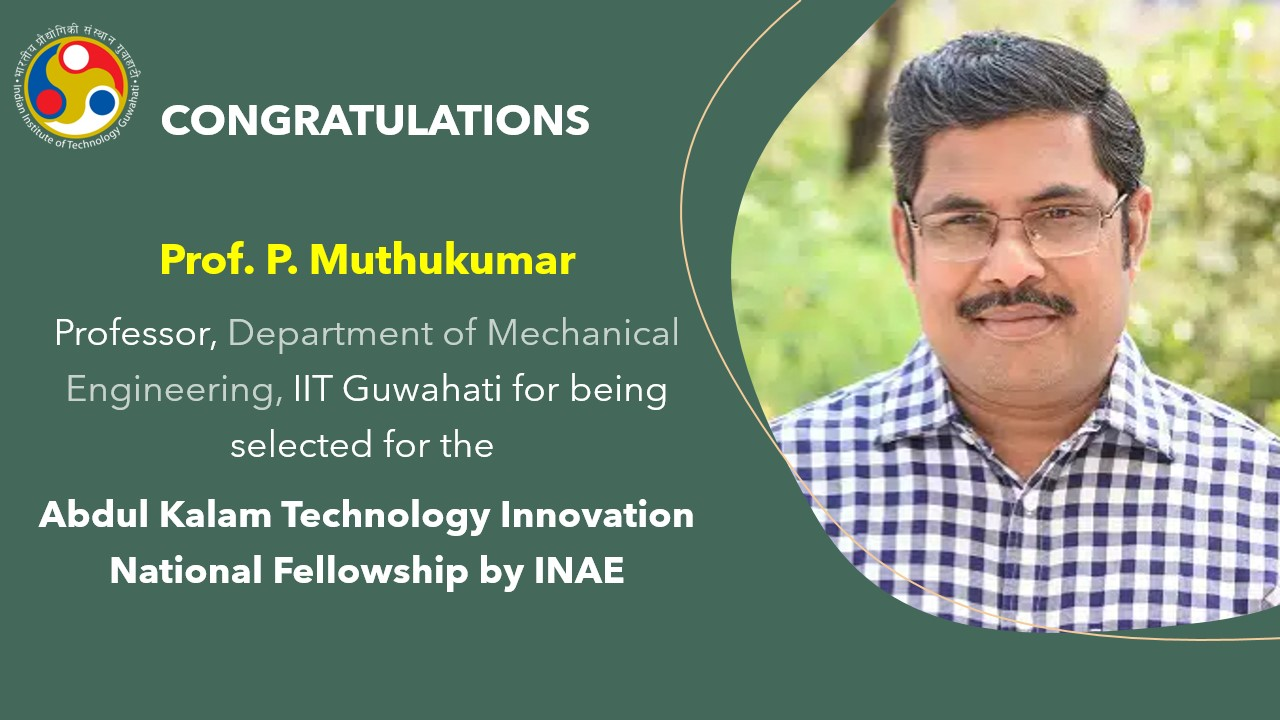 Prof. P. Muthukumar, Professor, Department of Mechanical Engineering, selected for the Abdul Kalam Technology Innovation National Fellowship by INAE for the year 2021-22.